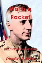 War Is a Racket (the Profit That Fuels Warfare) -- The Anti-War Classic by America's Most Decorated Soldier ebook by Smedley D. Butler