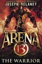 Arena 13: The Warrior ebook by Joseph Delaney