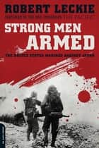 Strong Men Armed - The United States Marines Against Japan ebook by Robert Leckie