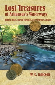 Lost Treasures of Arkansas's Waterways - Hidden Mines, Buried Fortunes, and Civil War Artifacts ebook by W.C. Jameson