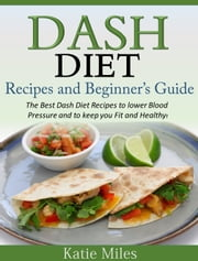 Dash Diet Recipes and Beginner's Guide - The Best Dash Diet Recipes to lower Blood Pressure and to keep you Fit and Healthy! ebook by Katie Miles