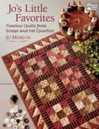 Jo's Little Favorites - Timeless Quilts from Scraps and Fat Quarters ebook by Jo Morton