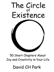 The Circle of Existence: 50 Short Chapters About Joy and Creativity in Your Life ebook by David CH Park
