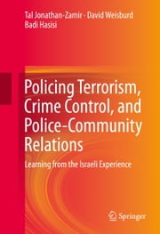 Policing Terrorism, Crime Control, and Police-Community Relations - Learning from the Israeli Experience ebook by Tal Jonathan-Zamir,Tal Jonathan-Zamir,Tal Jonathan-Zamir