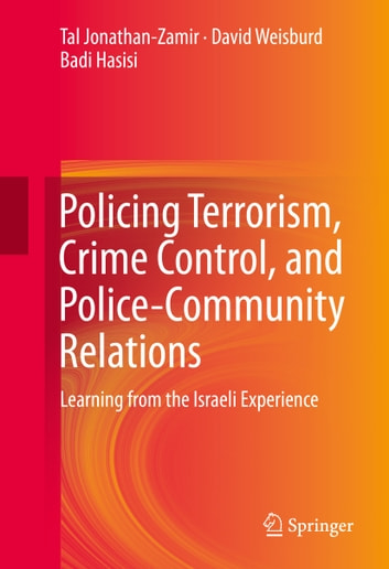 Policing Terrorism, Crime Control, and Police-Community Relations - Learning from the Israeli Experience ebook by Tal Jonathan-Zamir,Tal Jonathan-Zamir,Badi Hasisi