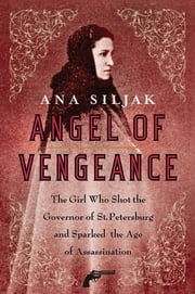 Angel of Vengeance - The Girl Who Shot the Governor of St. Petersburg and Sparked the Age of Assassination ebook by Ana Siljak