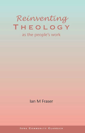 Reinventing Theology - as the people's work ebook by Ian M Fraser