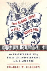 From Bloody Shirt to Full Dinner Pail - The Transformation of Politics and Governance in the Gilded Age ebook by Charles W. Calhoun