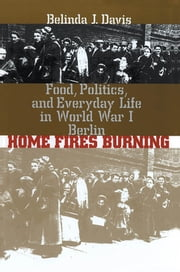 Home Fires Burning - Food, Politics, and Everyday Life in World War I Berlin ebook by Belinda J. Davis