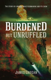 Burdened but Unruffled - The Story of a World War II Submarine and its Crew ebook by James Gregan