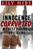 Innocence Corrupted: My Best Friend's Boyfriend ebook by Lily Nibs