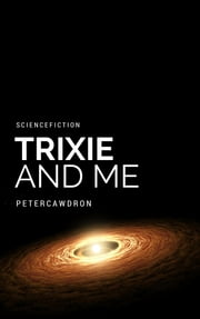 Trixie & Me ebook by Peter Cawdron