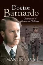 Doctor Barnardo: Champion of Victorian Children ebook by Martin Levy