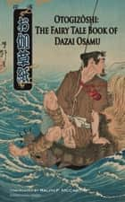 Otogizoshi: The Fairy Tale Book of Dazai Osamu (Translated) ebook by Osamu Dazai,Ralph F. McCarthy