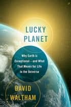 Lucky Planet - Why Earth is Exceptional-and What That Means for Life in the Universe ebook by David Waltham