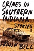 Crimes in Southern Indiana - Stories ebook by Frank Bill