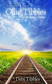 Ollie Tibbles - The Boy Who Became a Train ebook by Debi Tibbles