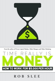 Time Really Is Money - How to Work for $5,000 Per Hour ebook by Rob Slee