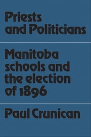 Priests and Politicians - Manitoba Schools and the Election of 1896 ebook by Paul Crunican