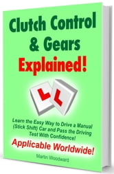 Clutch Control & Gears Explained - Learn the Easy Way to Drive a Manual (Stick Shift) Car and Pass the Driving Test With Confidence! ebook by Martin Woodward