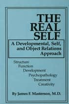 The Real Self - A Developmental, Self And Object Relations Approach ebook by James F. Masterson, M.D.