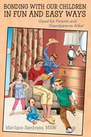 Bonding with Our Children in Fun and Easy Ways - Good for Parents and Grandparents Alike! ebook by Marilynn Sambrano MSW