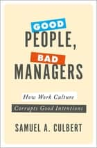 Good People, Bad Managers - How Work Culture Corrupts Good Intentions ebook by Samuel A. Culbert