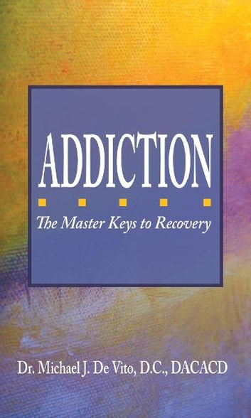 Addiction: The Master Keys to Recovery ebook by Michael De Vito D.C. DACACD