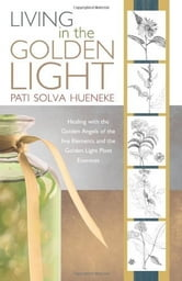 LIVING in the GOLDEN LIGHT - Healing with the Golden Angels of the five Elements and the Golden Light Plant Essences. ebook by Pati Solva Hueneke