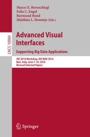 Advanced Visual Interfaces. Supporting Big Data Applications - AVI 2016 Workshop, AVI-BDA 2016, Bari, Italy, June 7–10, 2016, Revised Selected Papers ebook by Marco X. Bornschlegl, Felix C. Engel, Raymond Bond,...