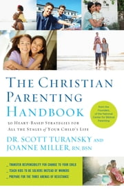 The Christian Parenting Handbook - 50 Heart-Based Strategies for All the Stages of Your Child's Life ebook by Scott Turansky