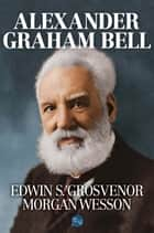 Alexander Graham Bell ebook by Edwin S. Grosvenor, Morgan Wesson