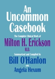 An Uncommon Casebook: The Complete Clinical Work of Milton H. Erickson, M.D. ebook by Bill O'Hanlon