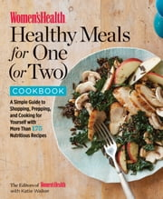 Women's Health Healthy Meals for One (or Two) Cookbook - A Simple Guide to Shopping, Prepping, and Cooking for Yourself with More Than 175 Nutritious Recipes ebook by The Editors of Women's Health, Katie Walker