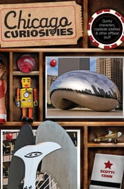 Chicago Curiosities - Quirky Characters, Roadside Oddities & Other Offbeat Stuff ebook by Scotti Cohn