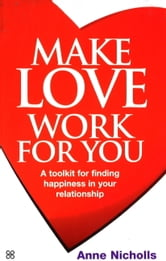 Make Love Work For You - A Toolkit for Finding Happiness in Your Relationship ebook by Anne Nicholls