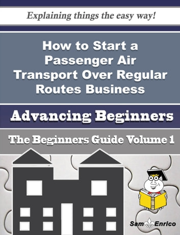 How to Start a Passenger Air Transport Over Regular Routes Business (Beginners Guide) - How to Start a Passenger Air Transport Over Regular Routes Business (Beginners Guide) ebook by Deloras Hendrick
