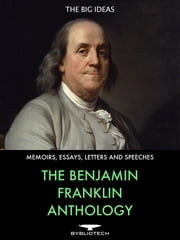 The Benjamin Franklin Anthology - The Autobiography, The Memoirs, The Silence Dogood Letters and Over 80 Other Works. ebook by Benjamin Franklin