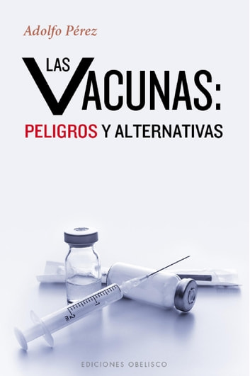 LAS VACUNAS: PELIGROS Y ALTERNATIVAS ebook by Adolfo Pérez