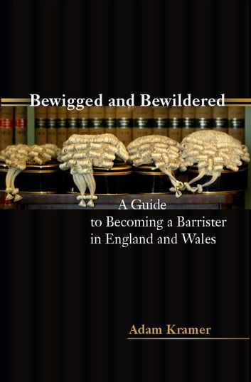 Bewigged and Bewildered? - A Guide to Becoming a Barrister in England and Wales ebook by Mr Adam Kramer