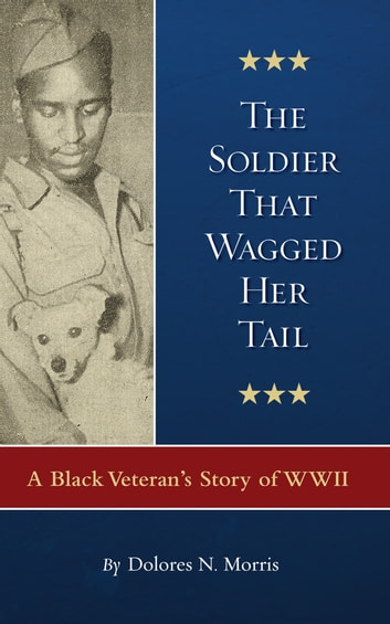 The Soldier That Wagged Her Tail - A Black Veteran's Story of WWII ebook by Dolores N. Morris