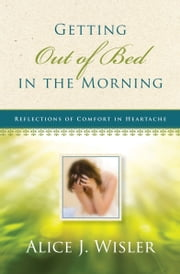Getting Out of Bed in the Morning - Reflections of Comfort in Heartache ebook by Alice Wisler