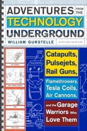 Adventures from the Technology Underground - Catapults, Pulsejets, Rail Guns, Flamethrowers, Tesla Coils, Air Cannons, and the Garage Warriors Who Love Them ebook by William Gurstelle