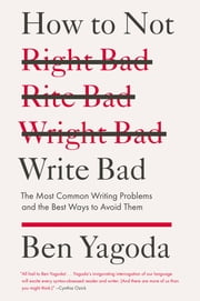 How to Not Write Bad - The Most Common Writing Problems and the Best Ways to Avoid Them ebook by Ben Yagoda