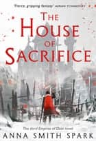 The House of Sacrifice (Empires of Dust, Book 3) ebook by Anna Smith Spark