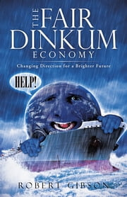 The Fair Dinkum Economy - Changing Direction for a Brighter Future ebook by Robert Gibson