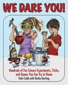 We Dare You - Hundreds of Fun Science Bets, Challenges, and Experiments You Can Do at Home ebook by