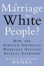 Is Marriage for White People? - How the African American Marriage Decline Affects Everyone ebook by Ralph Richard Banks