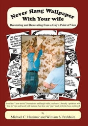 Never Hang Wallpaper With Your Wife - Decorating and Renovating From a Guy's Point Of View ebook by by William S. Peckham and Michael C. Hammar