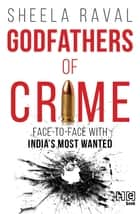 Godfathers of Crime - Face to Face with India's Most Wanted ebook by Sheela Raval